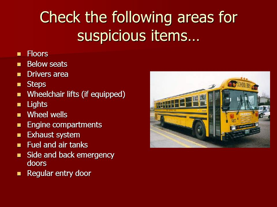 Check the following areas for suspicious items… Floors Floors Below seats Below seats Drivers area Drivers area Steps Steps Wheelchair lifts (if equipped) Wheelchair lifts (if equipped) Lights Lights Wheel wells Wheel wells Engine compartments Engine compartments Exhaust system Exhaust system Fuel and air tanks Fuel and air tanks Side and back emergency doors Side and back emergency doors Regular entry door Regular entry door