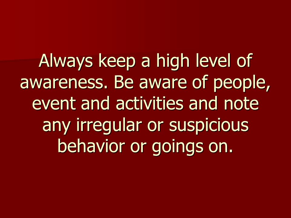Always keep a high level of awareness.