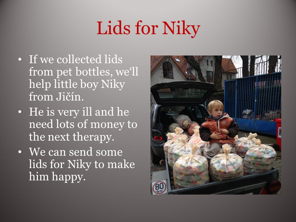 Lids for Niky If we collected lids from pet bottles, well help little boy Niky from Jičín.