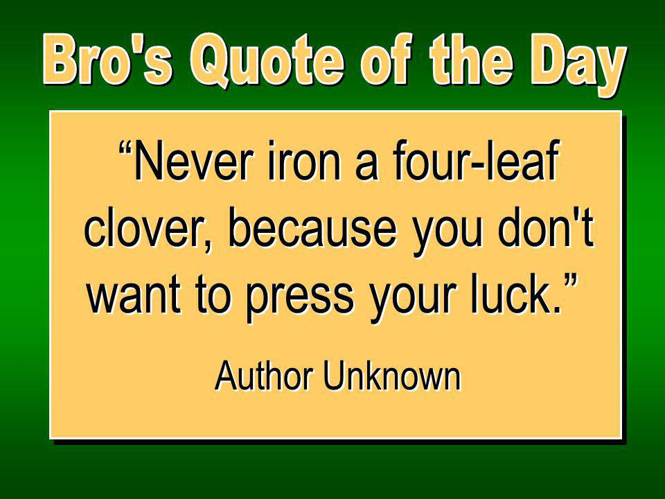 Never iron a four-leaf clover, because you don t want to press your luck.