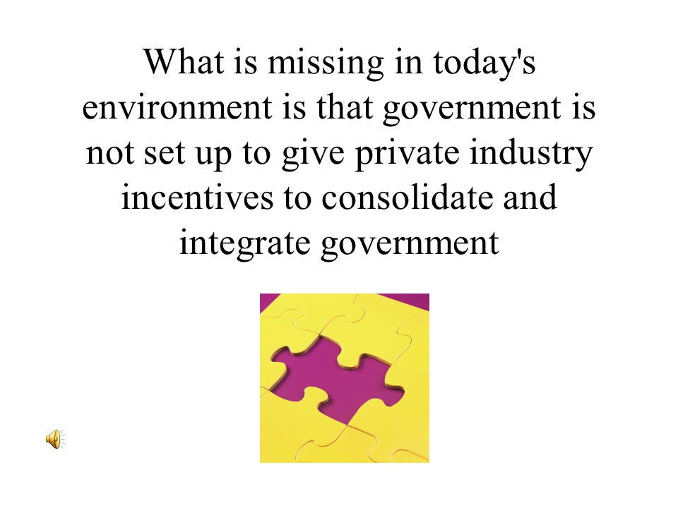 What is missing in today s environment is that government is not set up to give private industry incentives to consolidate and integrate government