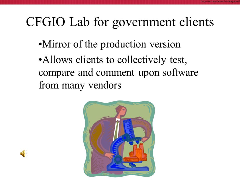 CFGIO Lab for government clients Mirror of the production version Allows clients to collectively test, compare and comment upon software from many vendors Improves requirements management