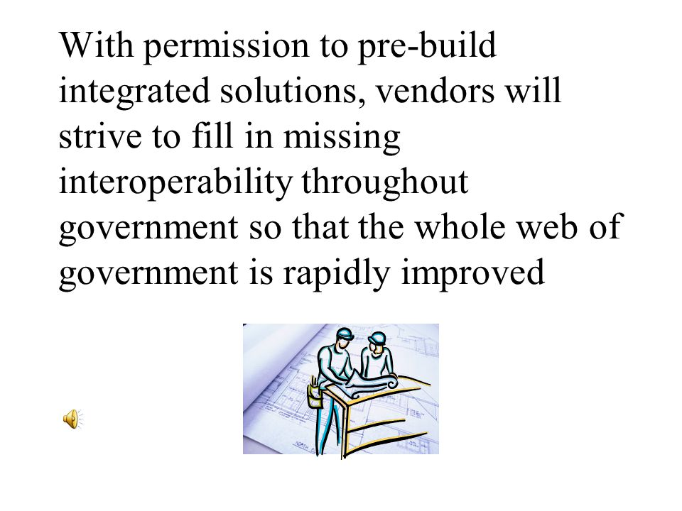 With permission to pre-build integrated solutions, vendors will strive to fill in missing interoperability throughout government so that the whole web of government is rapidly improved