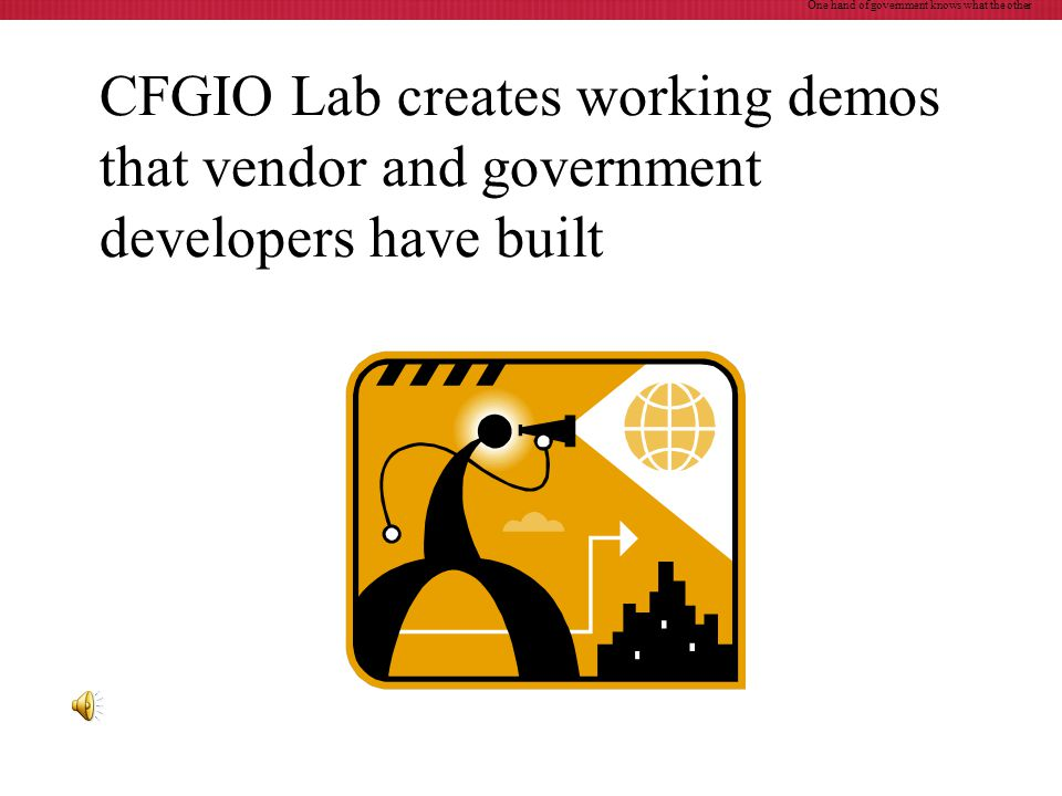 CFGIO Lab creates working demos that vendor and government developers have built One hand of government knows what the other