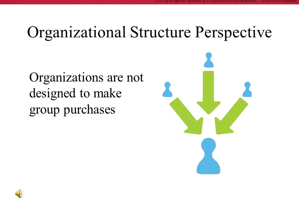 Organizational Structure Perspective Organizations are not designed to make group purchases CFGIO gives agencies someone to go to; helps them discover opportunities; Too busy to join committee