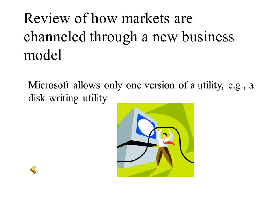 Review of how markets are channeled through a new business model Microsoft allows only one version of a utility, e.g., a disk writing utility