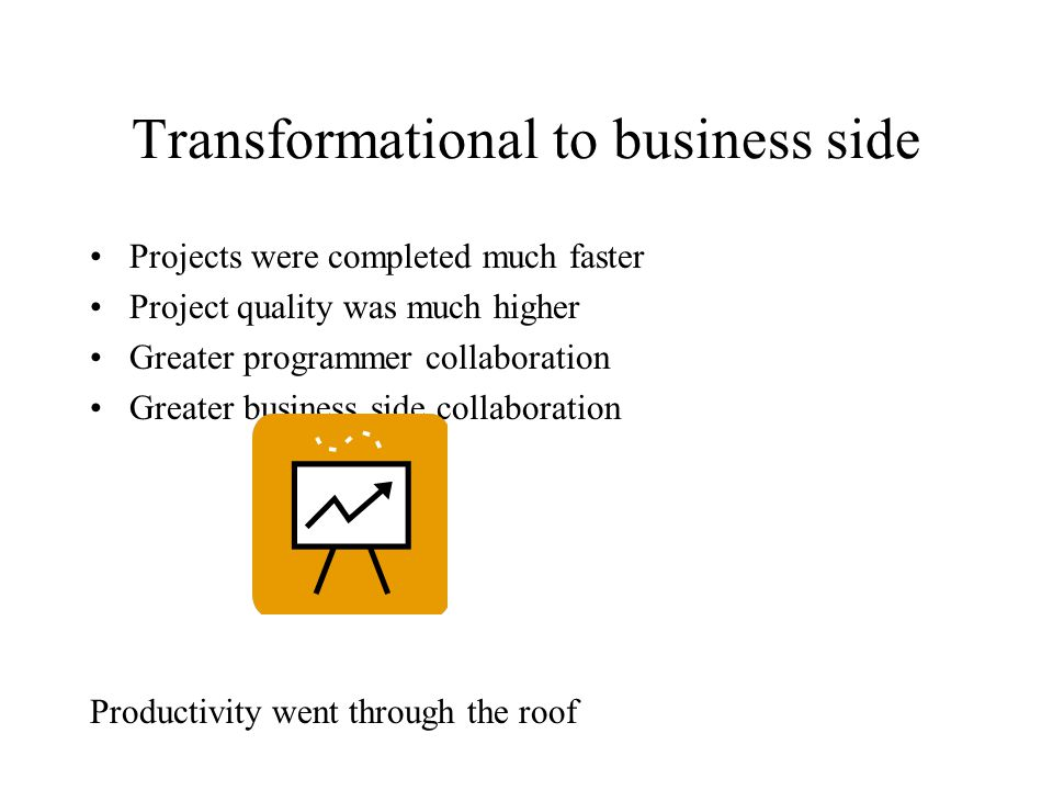 Transformational to business side Projects were completed much faster Project quality was much higher Greater programmer collaboration Greater business side collaboration Productivity went through the roof