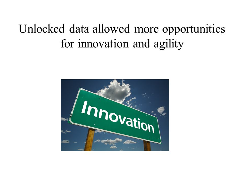 Unlocked data allowed more opportunities for innovation and agility