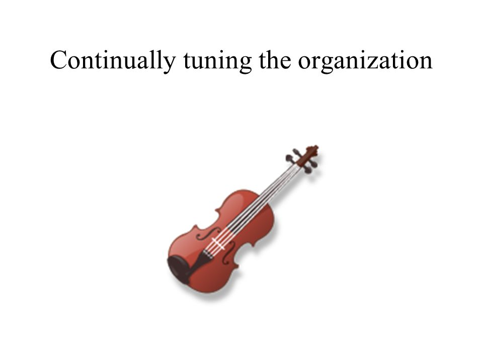 Continually tuning the organization