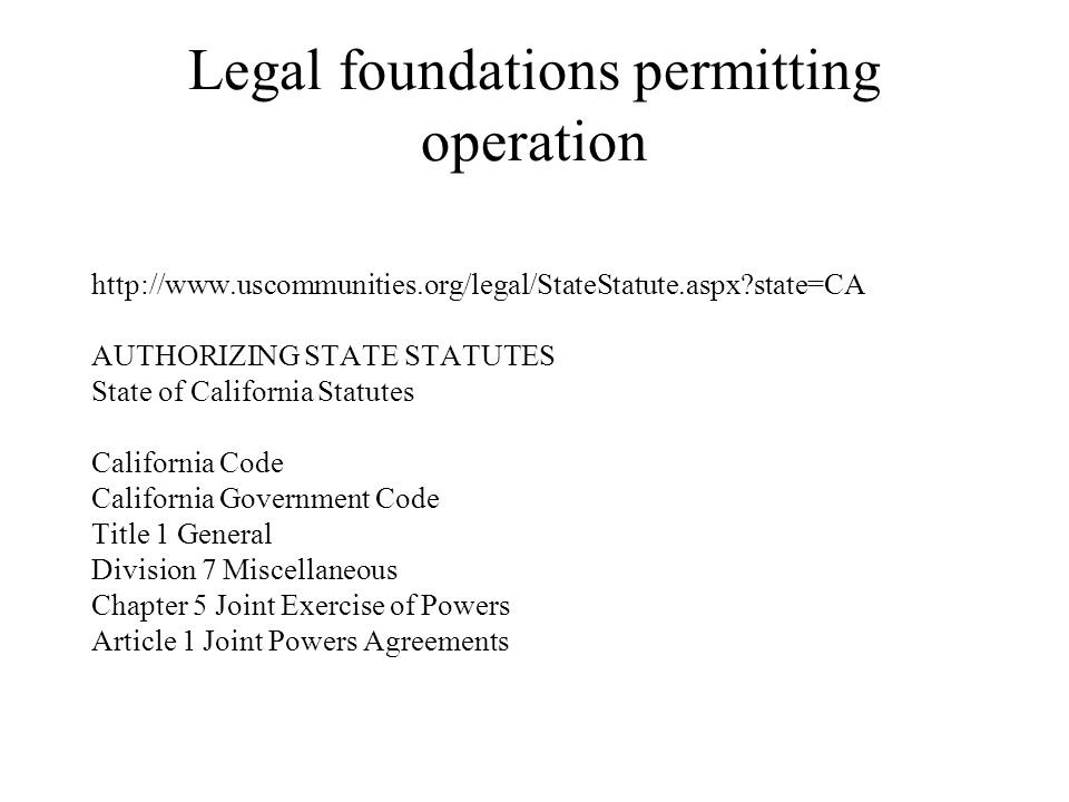 Legal foundations permitting operation http://www.uscommunities.org/legal/StateStatute.aspx?state=CA AUTHORIZING STATE STATUTES State of California Statutes California Code California Government Code Title 1 General Division 7 Miscellaneous Chapter 5 Joint Exercise of Powers Article 1 Joint Powers Agreements