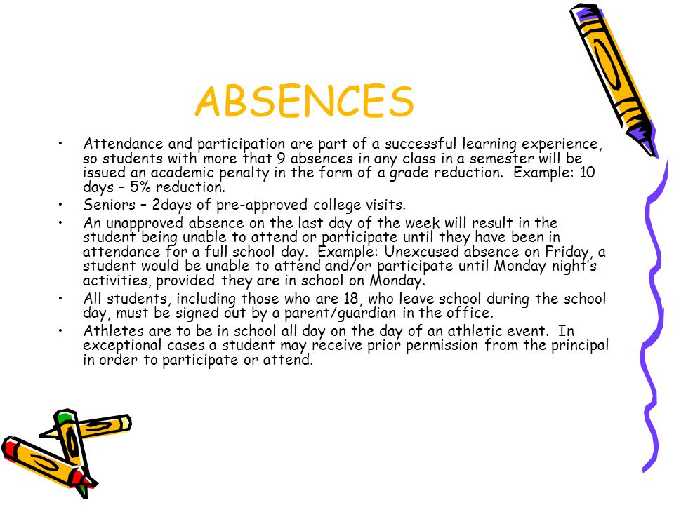 ABSENCES Attendance and participation are part of a successful learning experience, so students with more that 9 absences in any class in a semester will be issued an academic penalty in the form of a grade reduction.