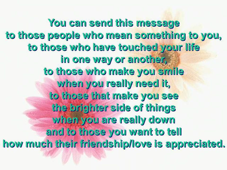 You can send this message to those people who mean something to you, to those who have touched your life in one way or another, to those who make you