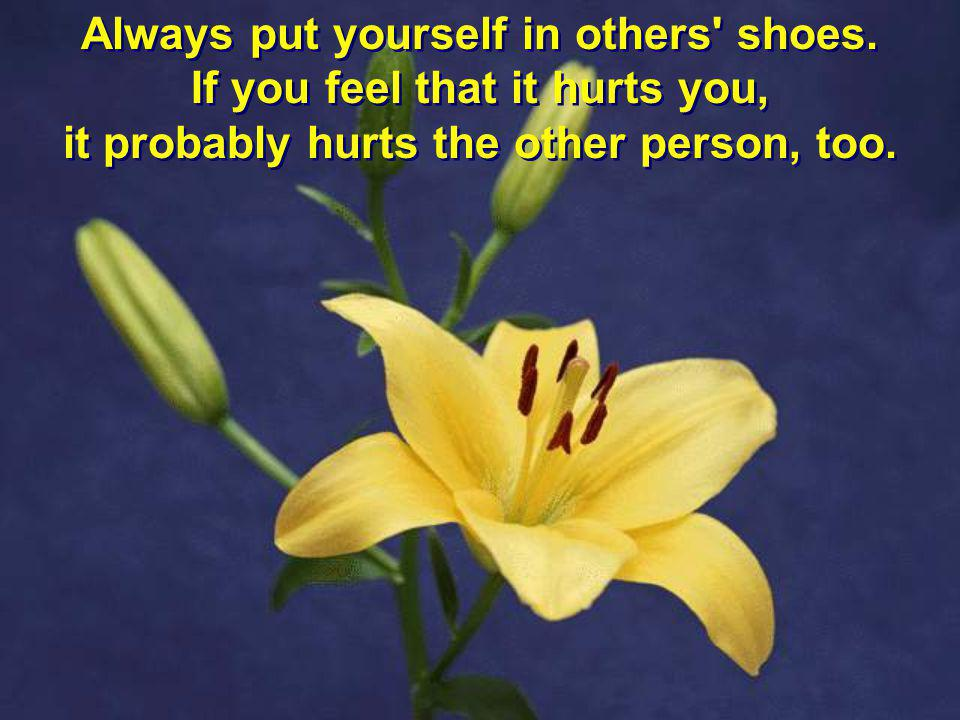 Always put yourself in others' shoes. If you feel that it hurts you, it probably hurts the other person, too. Always put yourself in others' shoes. If