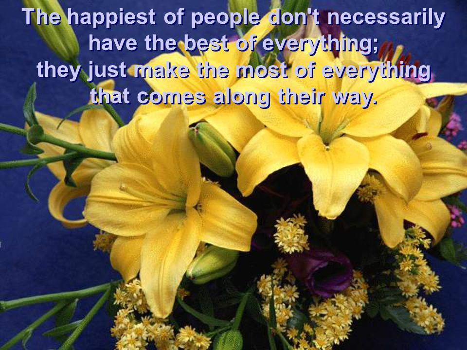 The happiest of people don't necessarily have the best of everything; they just make the most of everything that comes along their way. The happiest o
