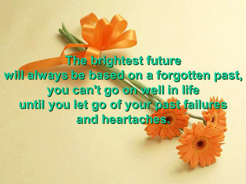The brightest future will always be based on a forgotten past, you can't go on well in life until you let go of your past failures and heartaches. The