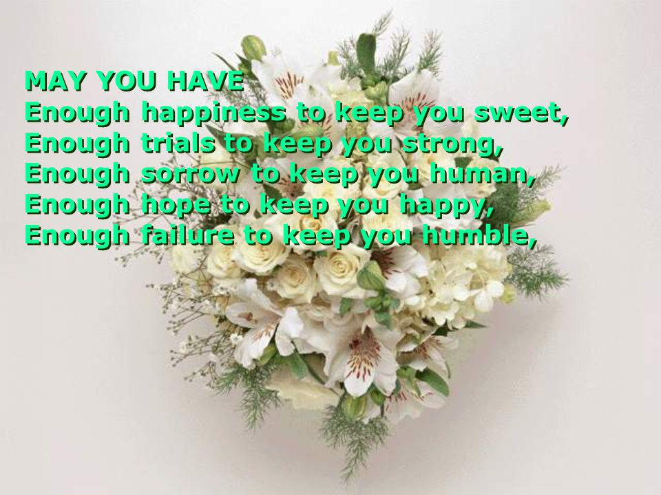 MAY YOU HAVE Enough happiness to keep you sweet, Enough trials to keep you strong, Enough sorrow to keep you human, Enough hope to keep you happy, Eno