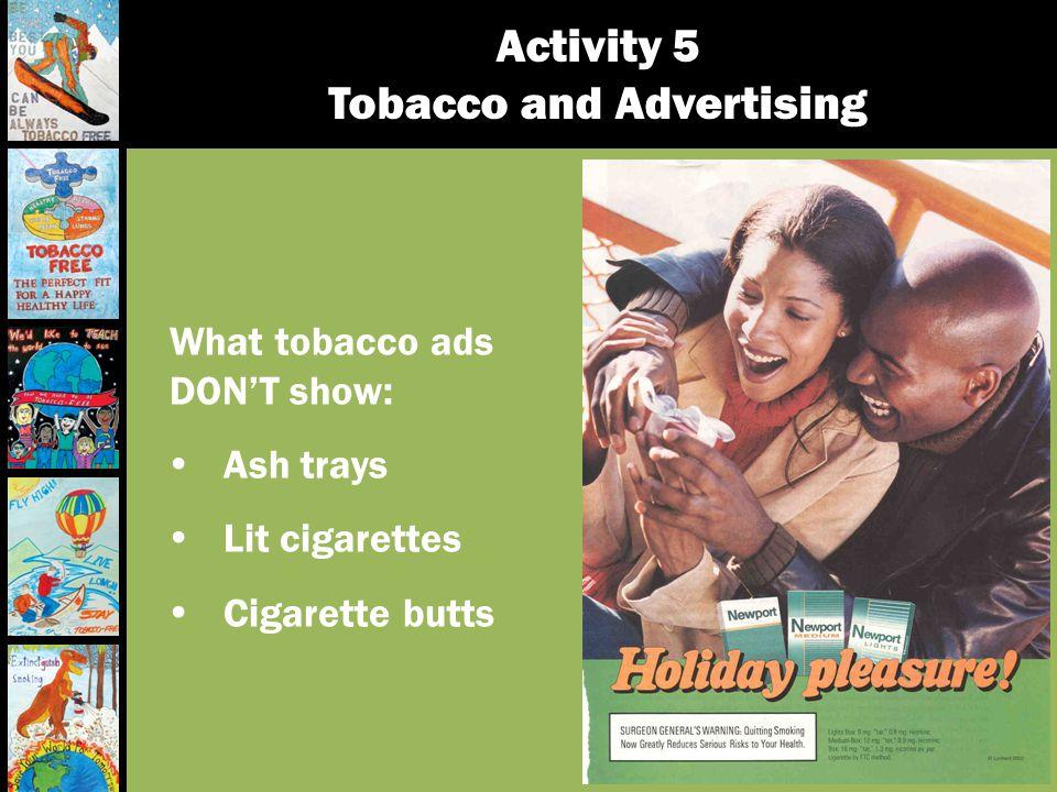 What tobacco ads DONT show: Ash trays Lit cigarettes Cigarette butts
