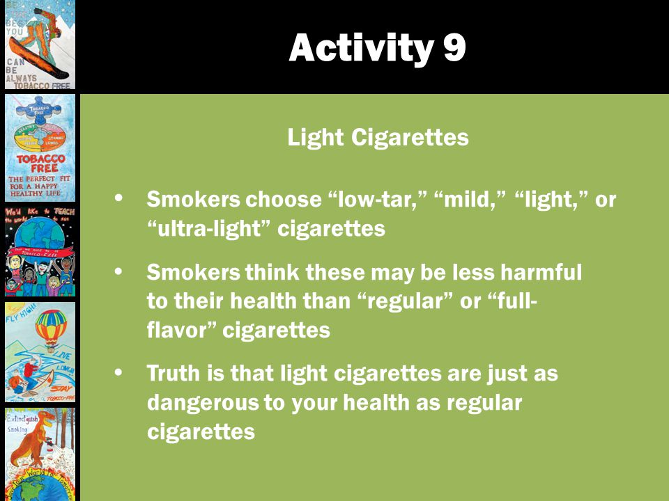 Activity 9 Smokers choose low-tar, mild, light, or ultra-light cigarettes Smokers think these may be less harmful to their health than regular or full