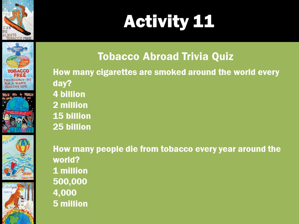 Activity 11 Tobacco Abroad Trivia Quiz How many cigarettes are smoked around the world every day? 4 billion 2 million 15 billion 25 billion How many p