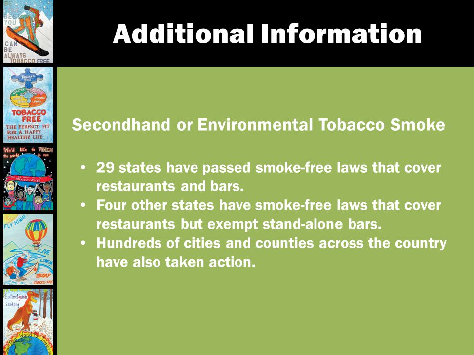 Additional Information Secondhand or Environmental Tobacco Smoke 29 states have passed smoke-free laws that cover restaurants and bars. Four other sta