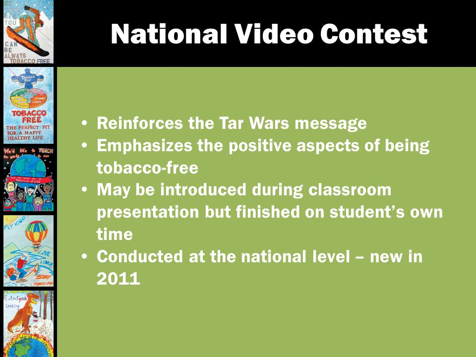National Video Contest Reinforces the Tar Wars message Emphasizes the positive aspects of being tobacco-free May be introduced during classroom presen
