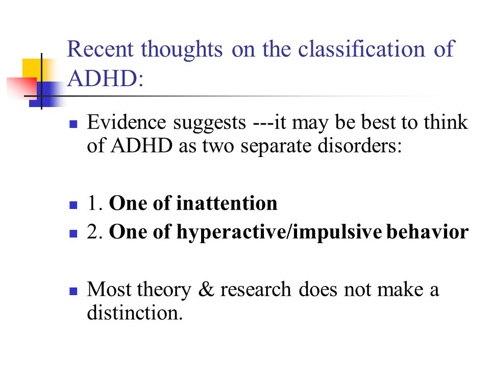 Recent thoughts on the classification of ADHD: Evidence suggests ---it may be best to think of ADHD as two separate disorders: 1. One of inattention 2