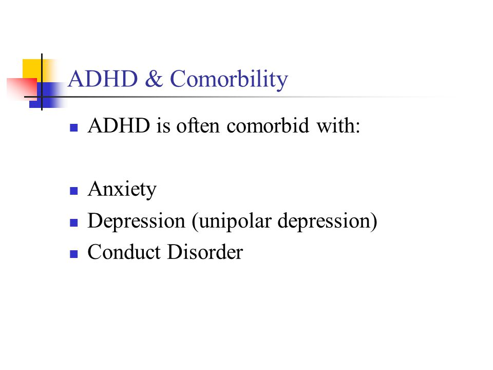 ADHD & Comorbility ADHD is often comorbid with: Anxiety Depression (unipolar depression) Conduct Disorder