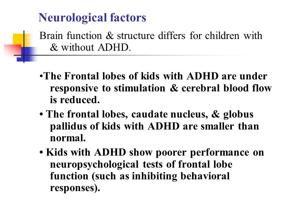 Neurological factors Brain function & structure differs for children with & without ADHD. The Frontal lobes of kids with ADHD are under responsive to