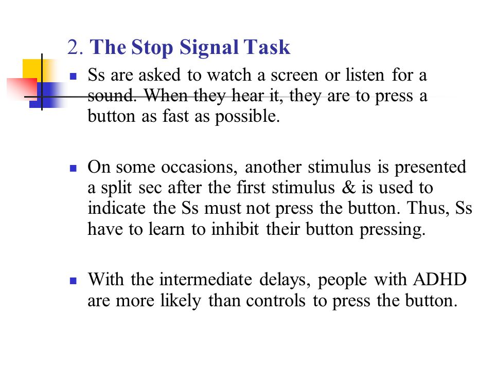 2. The Stop Signal Task Ss are asked to watch a screen or listen for a sound. When they hear it, they are to press a button as fast as possible. On so