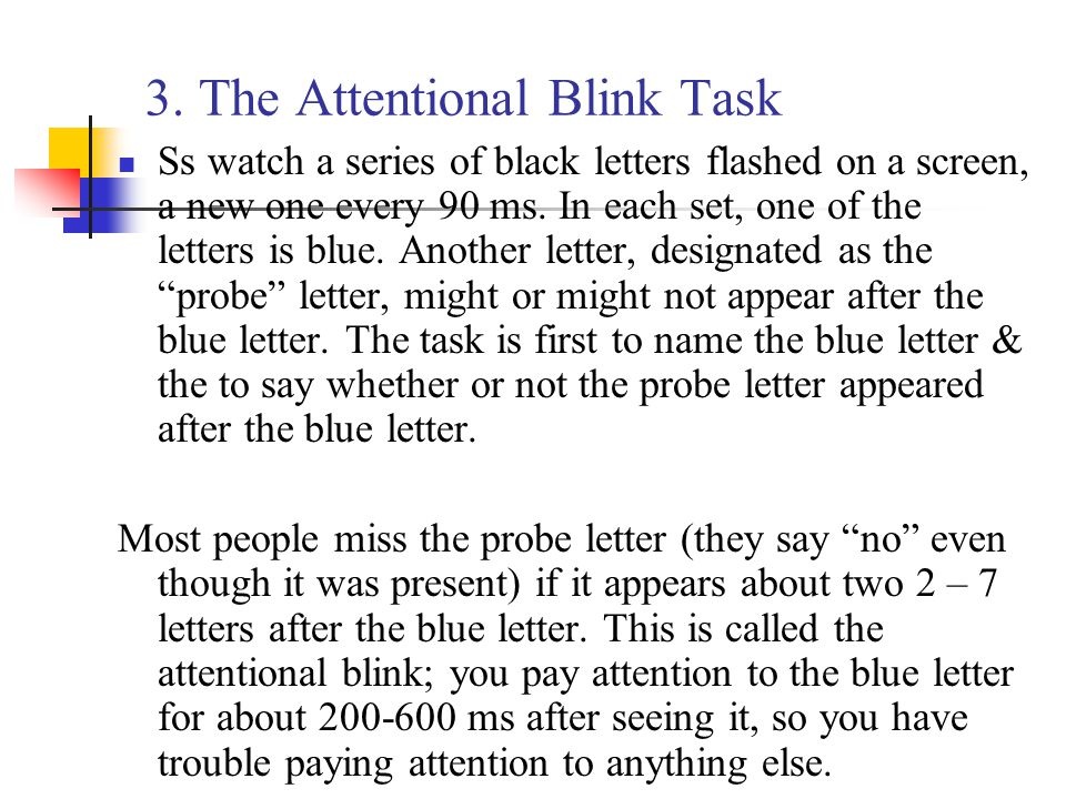 3. The Attentional Blink Task Ss watch a series of black letters flashed on a screen, a new one every 90 ms. In each set, one of the letters is blue.