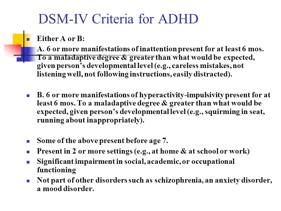 DSM-IV Criteria for ADHD Either A or B: A. 6 or more manifestations of inattention present for at least 6 mos. To a maladaptive degree & greater than