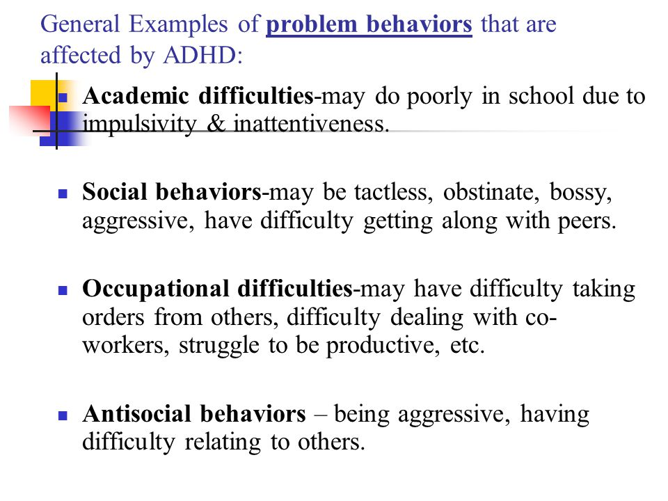 General Examples of problem behaviors that are affected by ADHD: Academic difficulties-may do poorly in school due to impulsivity & inattentiveness. S