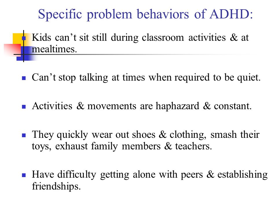 Specific problem behaviors of ADHD: Kids cant sit still during classroom activities & at mealtimes. Cant stop talking at times when required to be qui