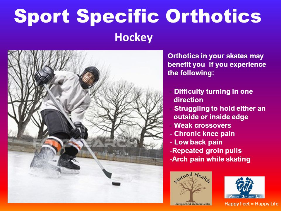 Sport Specific Orthotics Hockey Orthotics in your skates may benefit you if you experience the following: - Difficulty turning in one direction - Stru