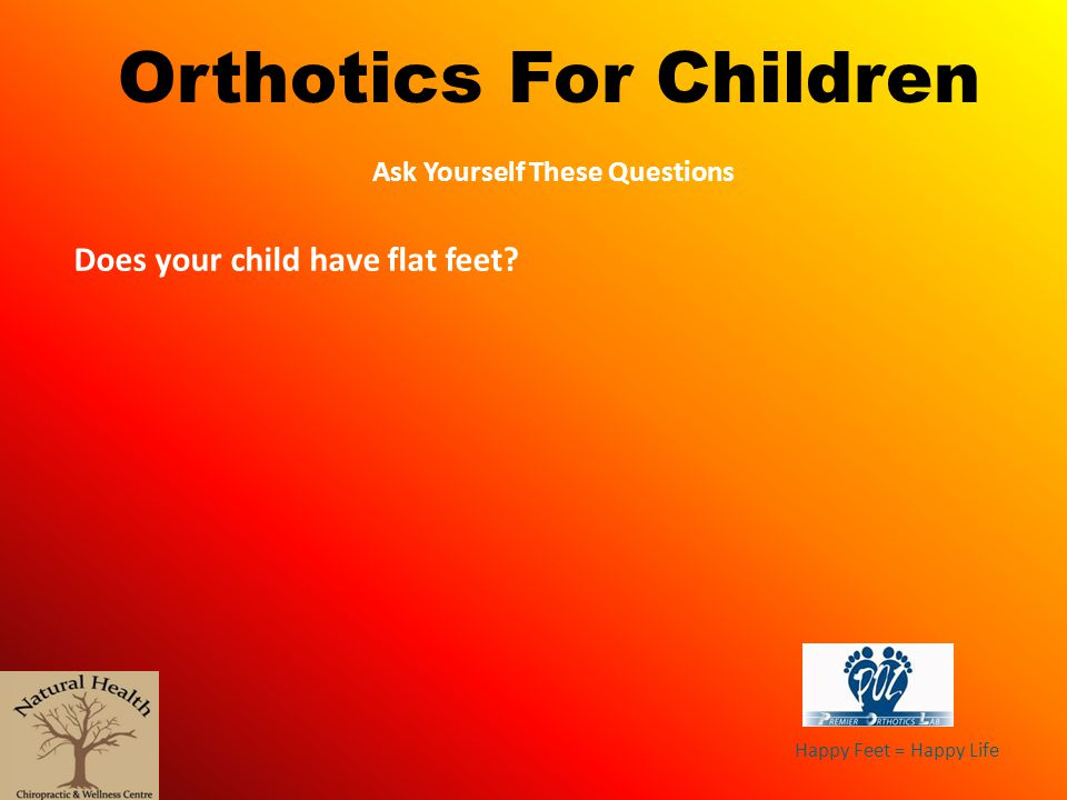 Happy Feet = Happy Life Orthotics For Children Ask Yourself These Questions Does your child have flat feet?