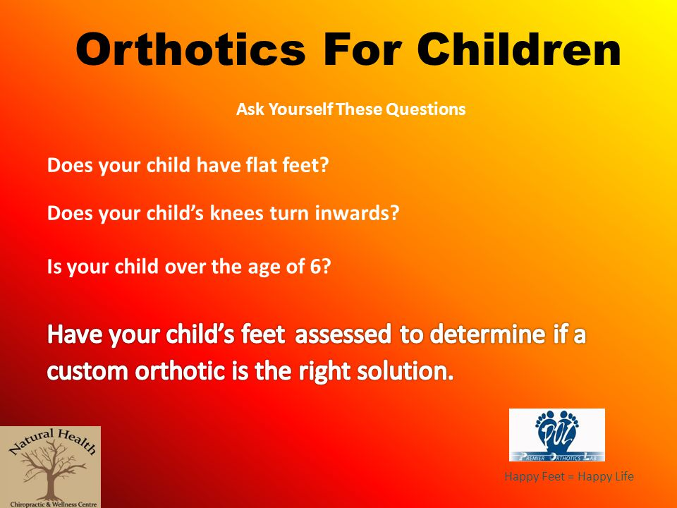 Happy Feet = Happy Life Orthotics For Children Ask Yourself These Questions Does your child have flat feet? Does your childs knees turn inwards? Is yo