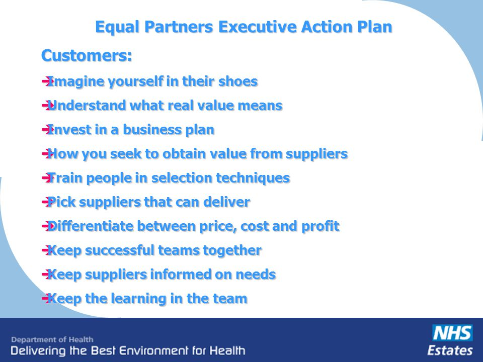 Equal Partners Executive Action Plan Customers: Imagine yourself in their shoes Imagine yourself in their shoes Understand what real value means Under