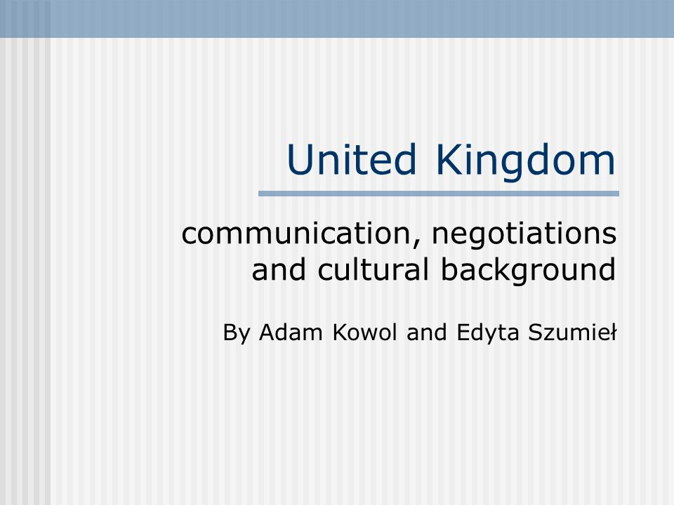 United Kingdom communication, negotiations and cultural background By Adam Kowol and Edyta Szumieł