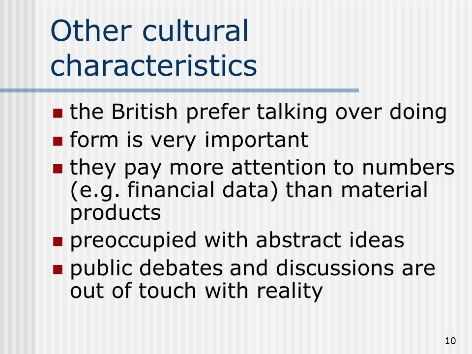 10 Other cultural characteristics the British prefer talking over doing form is very important they pay more attention to numbers (e.g.
