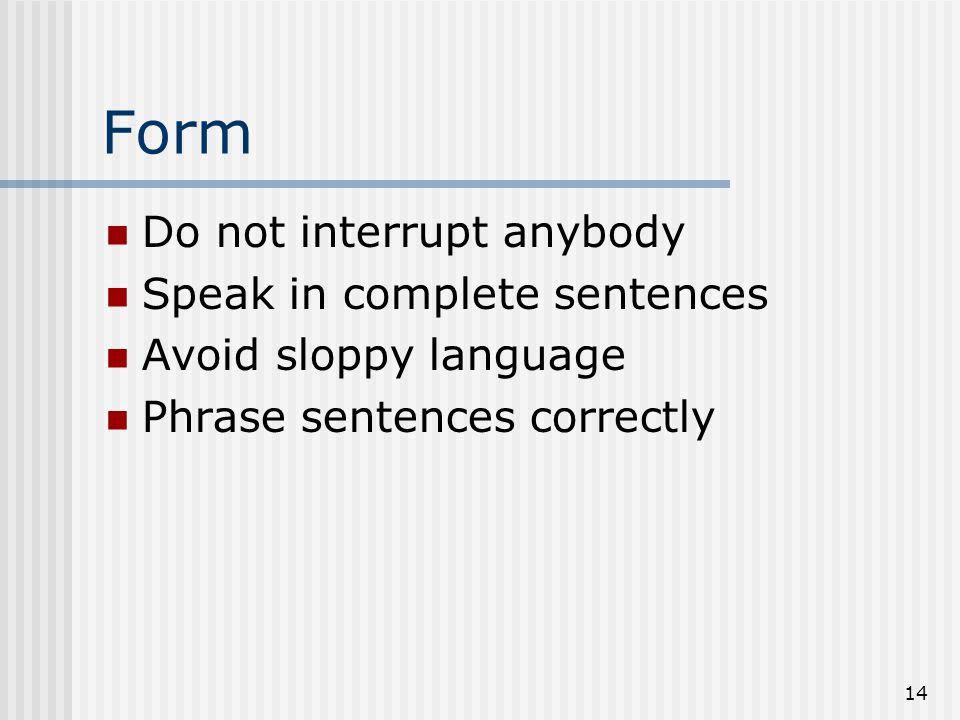 14 Form Do not interrupt anybody Speak in complete sentences Avoid sloppy language Phrase sentences correctly