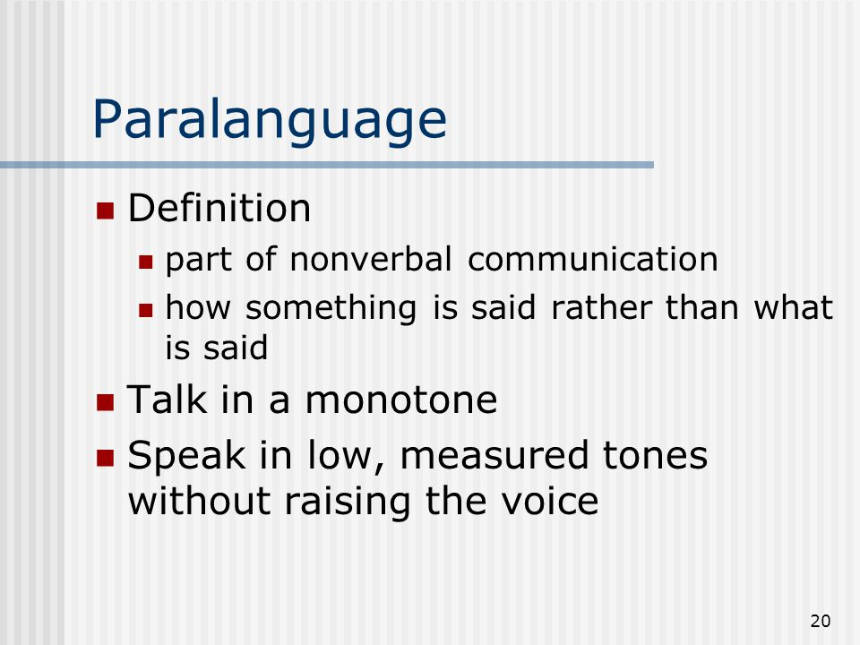 20 Paralanguage Definition part of nonverbal communication how something is said rather than what is said Talk in a monotone Speak in low, measured to