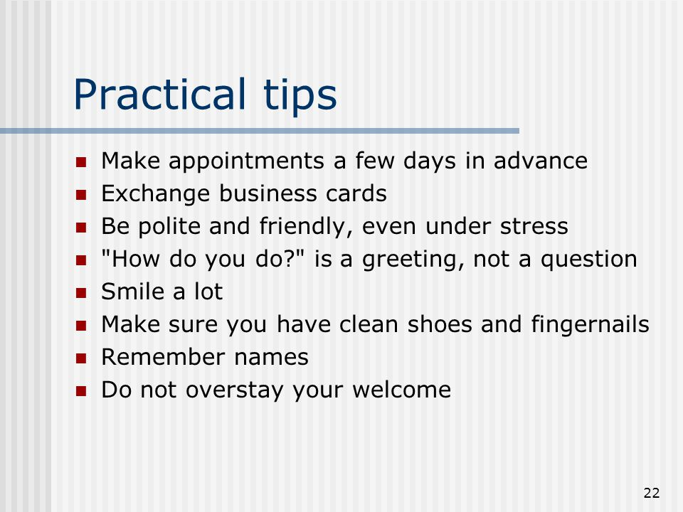 22 Practical tips Make appointments a few days in advance Exchange business cards Be polite and friendly, even under stress How do you do? is a greeting, not a question Smile a lot Make sure you have clean shoes and fingernails Remember names Do not overstay your welcome