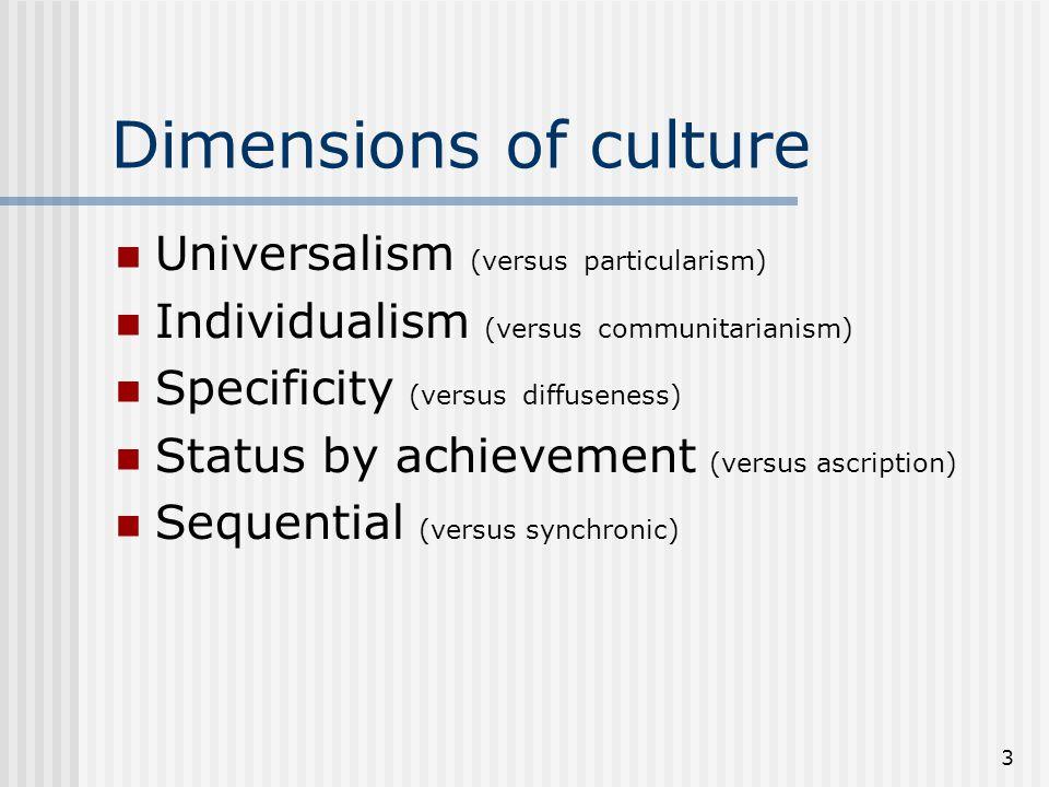 3 Dimensions of culture Universalism (versus particularism) Individualism (versus communitarianism) Specificity (versus diffuseness) Status by achievement (versus ascription) Sequential (versus synchronic)