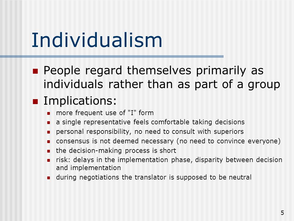 5 Individualism People regard themselves primarily as individuals rather than as part of a group Implications: more frequent use of I form a single representative feels comfortable taking decisions personal responsibility, no need to consult with superiors consensus is not deemed necessary (no need to convince everyone) the decision-making process is short risk: delays in the implementation phase, disparity between decision and implementation during negotiations the translator is supposed to be neutral