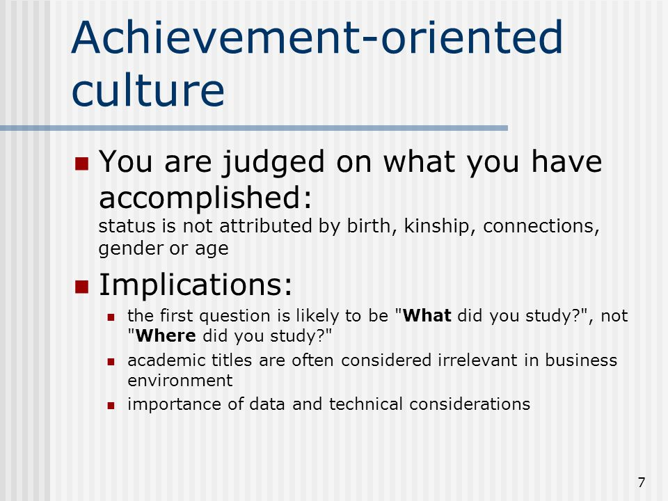 7 Achievement-oriented culture You are judged on what you have accomplished: status is not attributed by birth, kinship, connections, gender or age Implications: the first question is likely to be What did you study? , not Where did you study? academic titles are often considered irrelevant in business environment importance of data and technical considerations