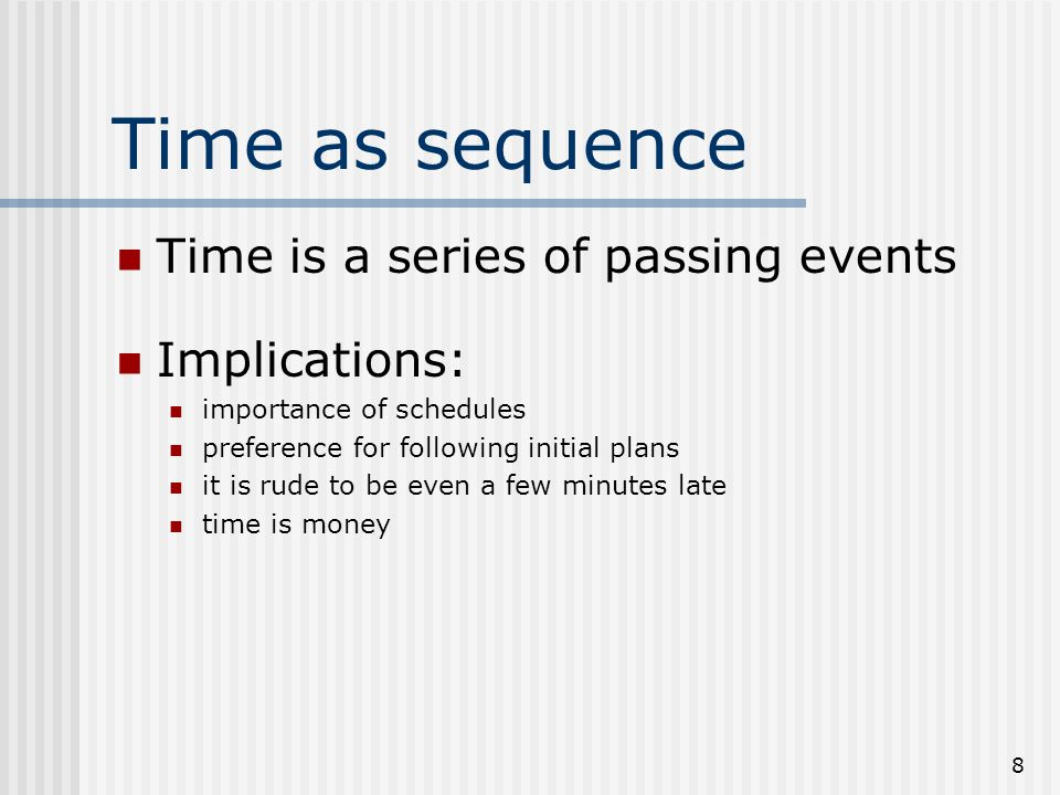 8 Time as sequence Time is a series of passing events Implications: importance of schedules preference for following initial plans it is rude to be even a few minutes late time is money
