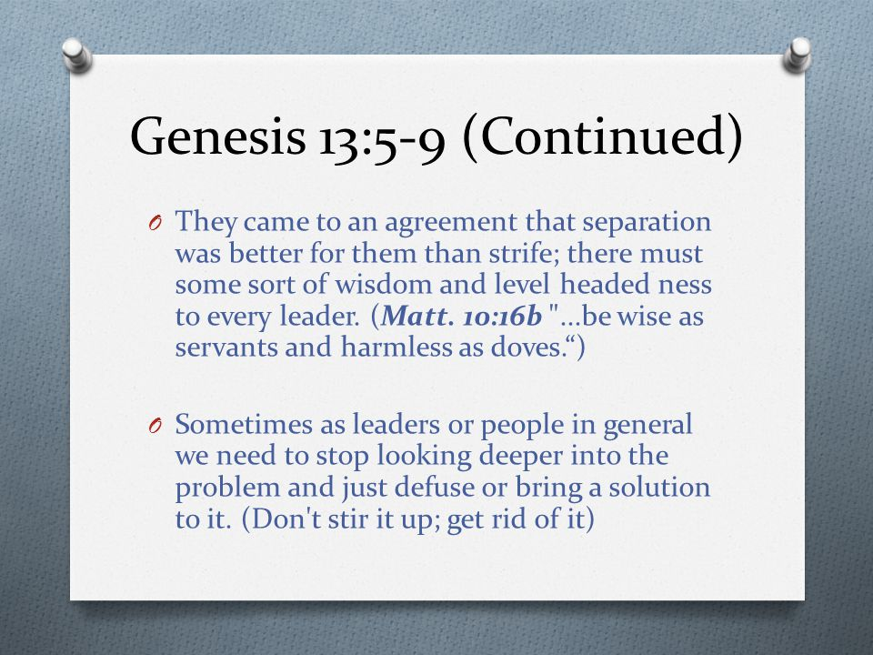 Genesis 13:5-9 (Continued) O They came to an agreement that separation was better for them than strife; there must some sort of wisdom and level headed ness to every leader.