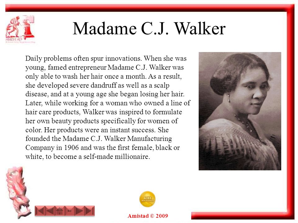 Amistad © 2009 End Madame C.J. Walker Daily problems often spur innovations. When she was young, famed entrepreneur Madame C.J. Walker was only able t