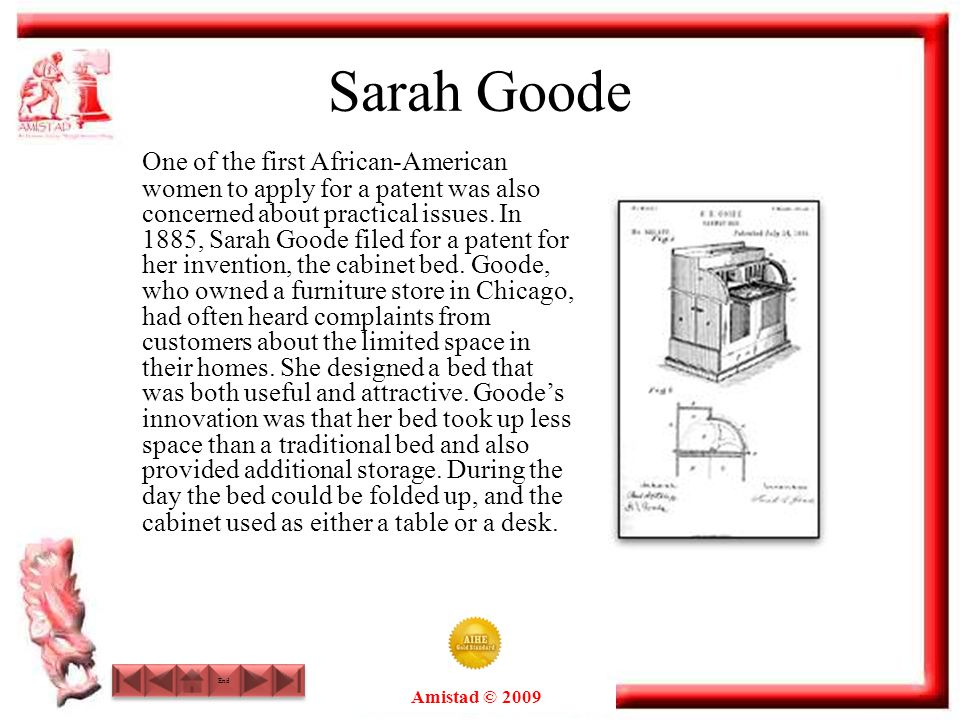 Amistad © 2009 End Sarah Goode One of the first African-American women to apply for a patent was also concerned about practical issues. In 1885, Sarah