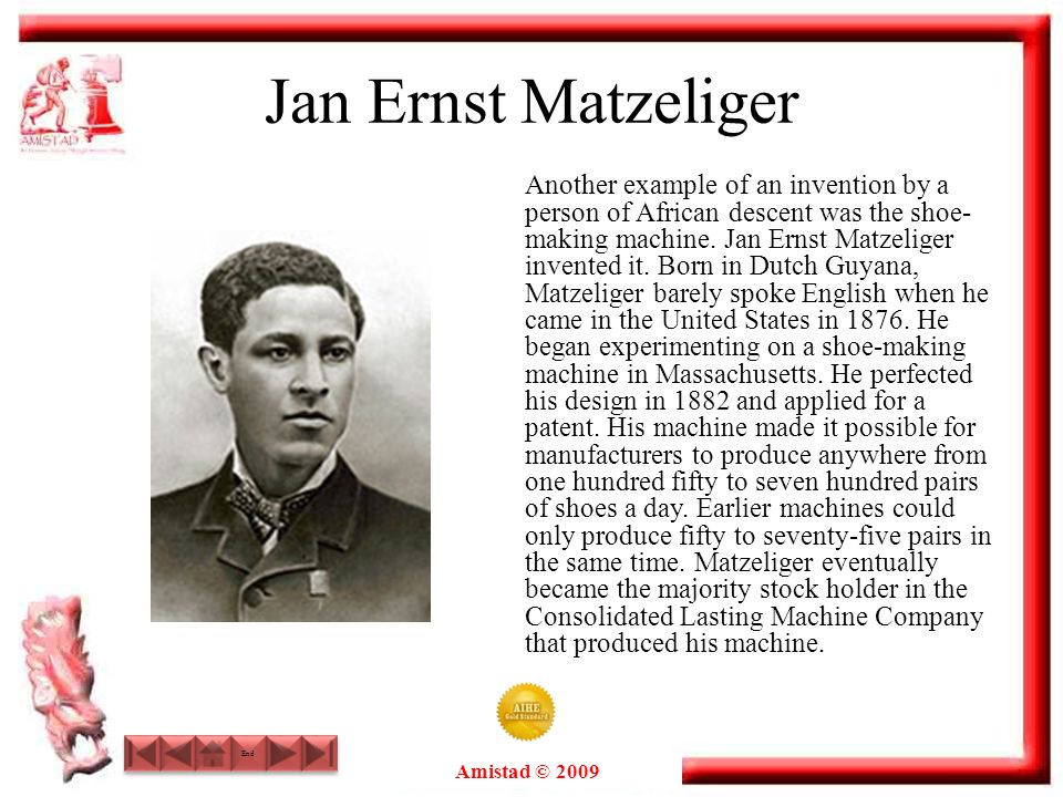 Amistad © 2009 End Jan Ernst Matzeliger Another example of an invention by a person of African descent was the shoe- making machine. Jan Ernst Matzeli